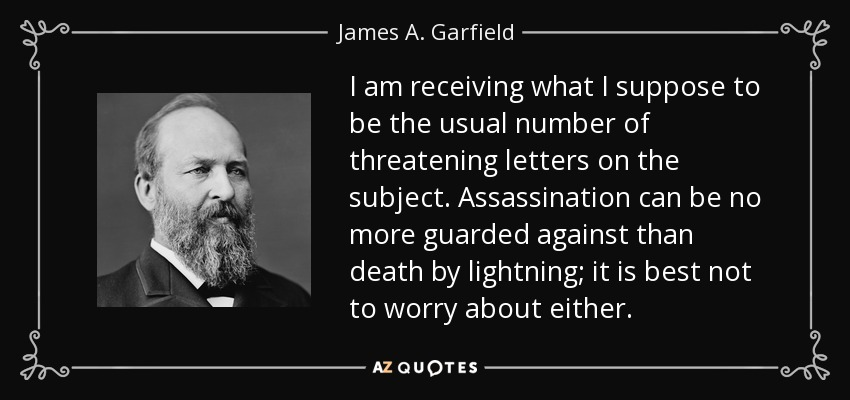I am receiving what I suppose to be the usual number of threatening letters on the subject. Assassination can be no more guarded against than death by lightning; it is best not to worry about either. - James A. Garfield