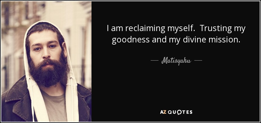 I am reclaiming myself. Trusting my goodness and my divine mission. - Matisyahu