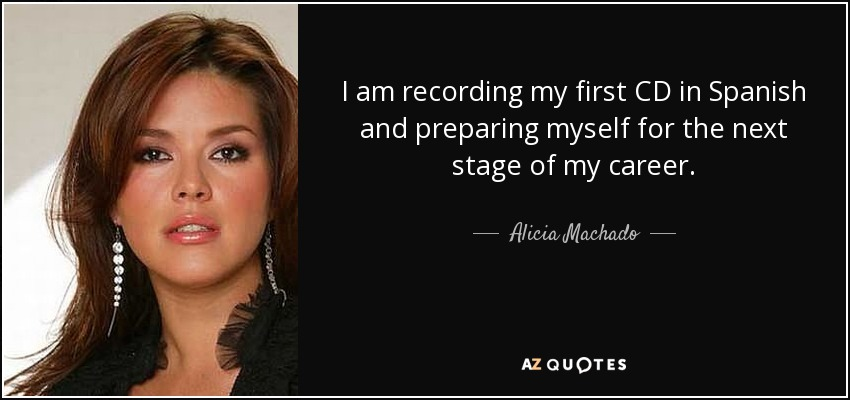 I am recording my first CD in Spanish and preparing myself for the next stage of my career. - Alicia Machado