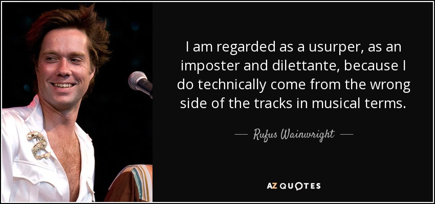 I am regarded as a usurper, as an imposter and dilettante, because I do technically come from the wrong side of the tracks in musical terms. - Rufus Wainwright