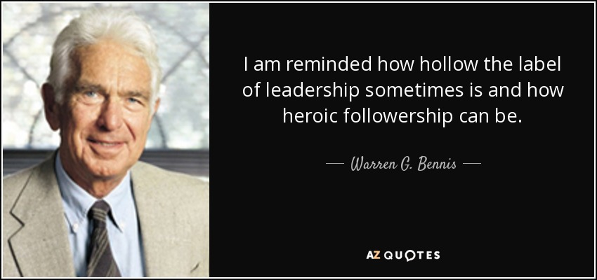 I am reminded how hollow the label of leadership sometimes is and how heroic followership can be. - Warren G. Bennis