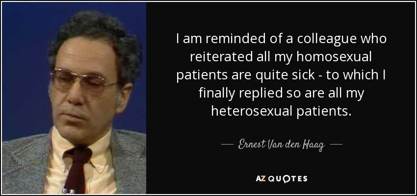 I am reminded of a colleague who reiterated all my homosexual patients are quite sick - to which I finally replied so are all my heterosexual patients. - Ernest Van den Haag