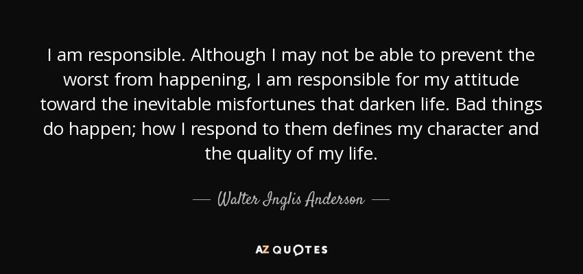 I am responsible. Although I may not be able to prevent the worst from happening, I am responsible for my attitude toward the inevitable misfortunes that darken life. Bad things do happen; how I respond to them defines my character and the quality of my life. - Walter Inglis Anderson