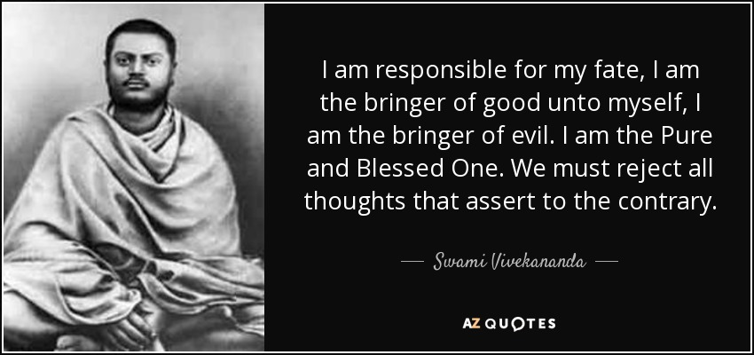 I am responsible for my fate, I am the bringer of good unto myself, I am the bringer of evil. I am the Pure and Blessed One. We must reject all thoughts that assert to the contrary. - Swami Vivekananda