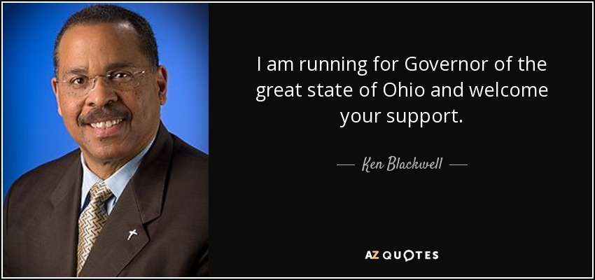 I am running for Governor of the great state of Ohio and welcome your support. - Ken Blackwell