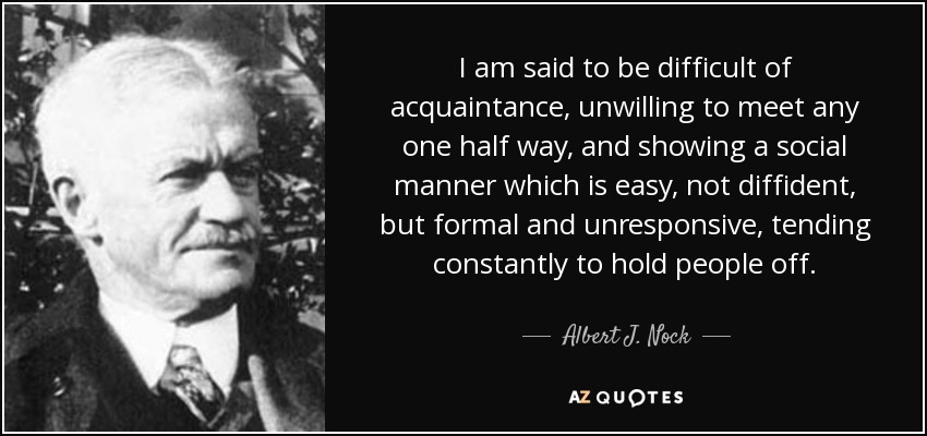 I am said to be difficult of acquaintance, unwilling to meet any one half way, and showing a social manner which is easy, not diffident, but formal and unresponsive, tending constantly to hold people off. - Albert J. Nock