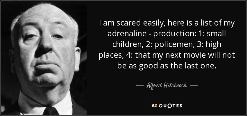 I am scared easily, here is a list of my adrenaline - production: 1: small children, 2: policemen, 3: high places, 4: that my next movie will not be as good as the last one. - Alfred Hitchcock