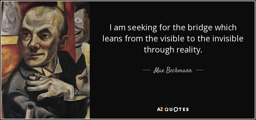 I am seeking for the bridge which leans from the visible to the invisible through reality. - Max Beckmann