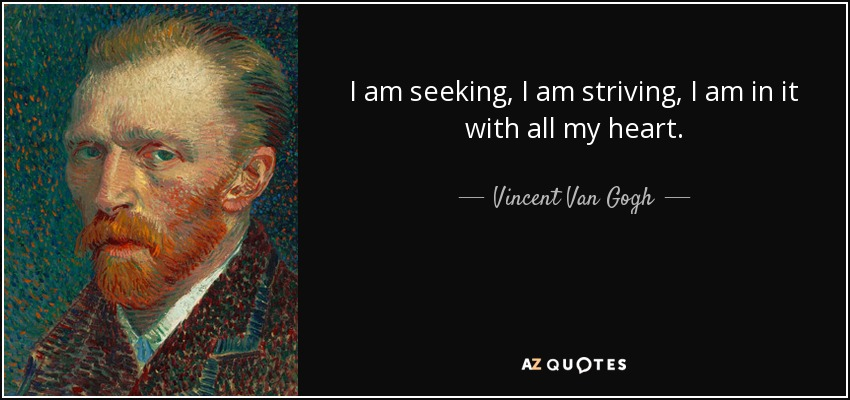 I am seeking, I am striving, I am in it with all my heart. - Vincent Van Gogh