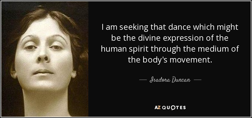 I am seeking that dance which might be the divine expression of the human spirit through the medium of the body's movement. - Isadora Duncan