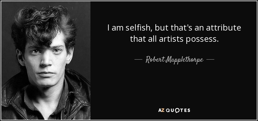 I am selfish, but that's an attribute that all artists possess. - Robert Mapplethorpe