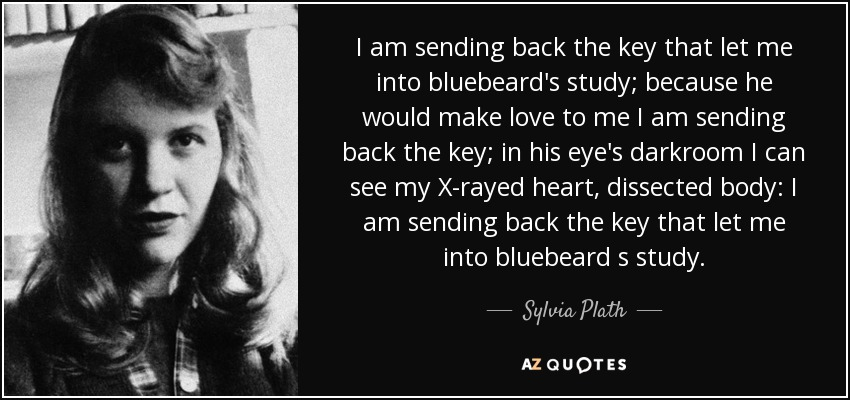 I am sending back the key that let me into bluebeard's study; because he would make love to me I am sending back the key; in his eye's darkroom I can see my X-rayed heart, dissected body: I am sending back the key that let me into bluebeard s study. - Sylvia Plath