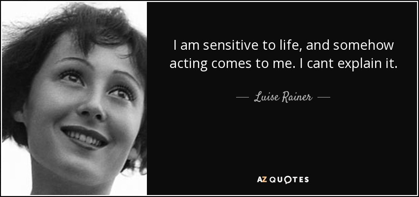 I am sensitive to life, and somehow acting comes to me. I cant explain it. - Luise Rainer