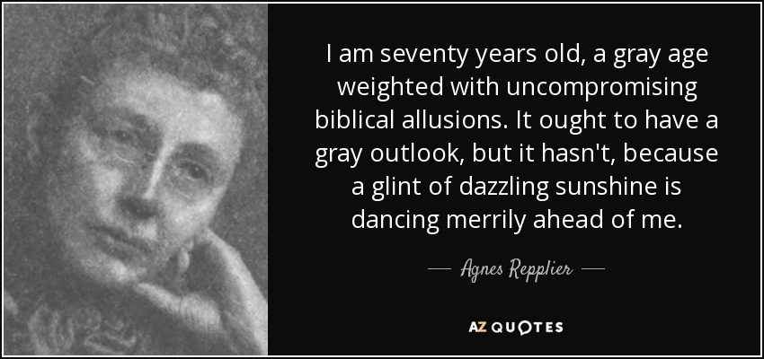 I am seventy years old, a gray age weighted with uncompromising biblical allusions. It ought to have a gray outlook, but it hasn't, because a glint of dazzling sunshine is dancing merrily ahead of me. - Agnes Repplier