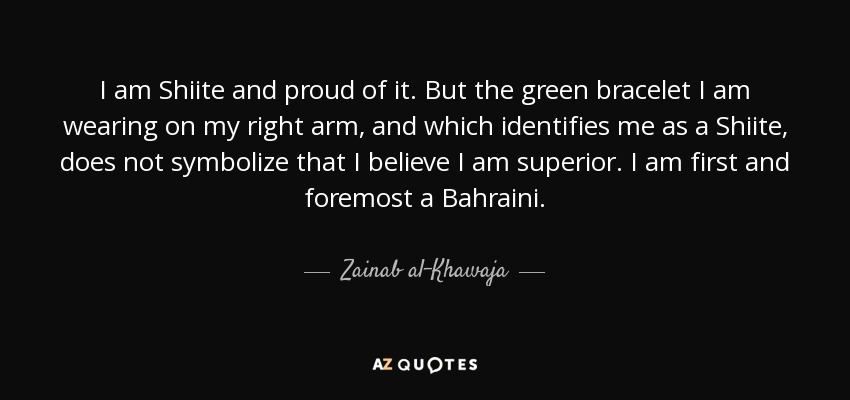 I am Shiite and proud of it. But the green bracelet I am wearing on my right arm, and which identifies me as a Shiite, does not symbolize that I believe I am superior. I am first and foremost a Bahraini. - Zainab al-Khawaja