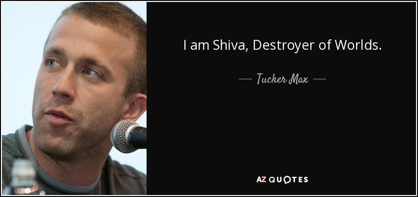 I am Shiva, Destroyer of Worlds. - Tucker Max