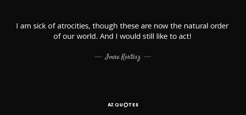 Imre Kertész Quote I Am Sick Of Atrocities Though These Are Now The