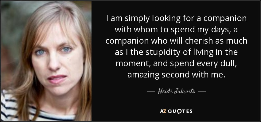I am simply looking for a companion with whom to spend my days, a companion who will cherish as much as I the stupidity of living in the moment, and spend every dull, amazing second with me. - Heidi Julavits