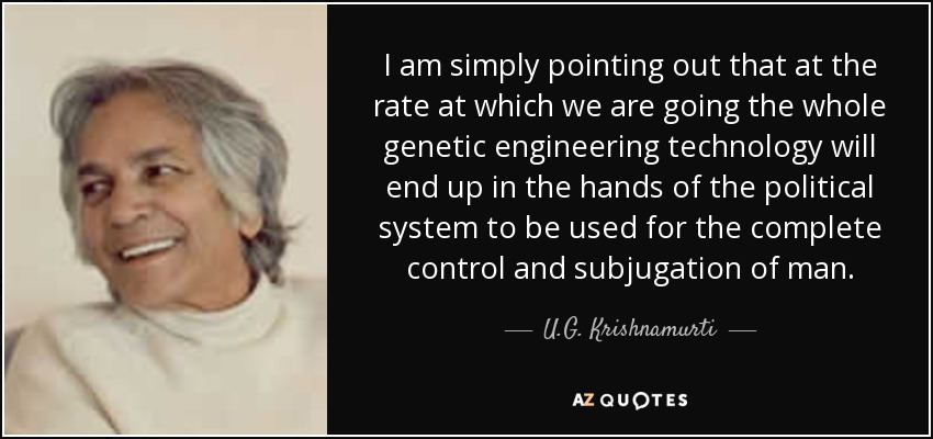 I am simply pointing out that at the rate at which we are going the whole genetic engineering technology will end up in the hands of the political system to be used for the complete control and subjugation of man. - U.G. Krishnamurti