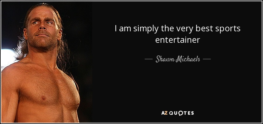 I am simply the very best sports entertainer - Shawn Michaels