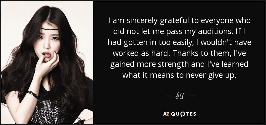 I am sincerely grateful to everyone who did not let me pass my auditions. If I had gotten in too easily, I wouldn't have worked as hard. Thanks to them, I've gained more strength and I've learned what it means to never give up. - IU