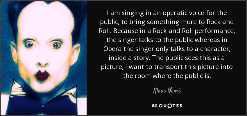 I am singing in an operatic voice for the public, to bring something more to Rock and Roll. Because in a Rock and Roll performance, the singer talks to the public whereas in Opera the singer only talks to a character, inside a story. The public sees this as a picture, I want to transport this picture into the room where the public is. - Klaus Nomi