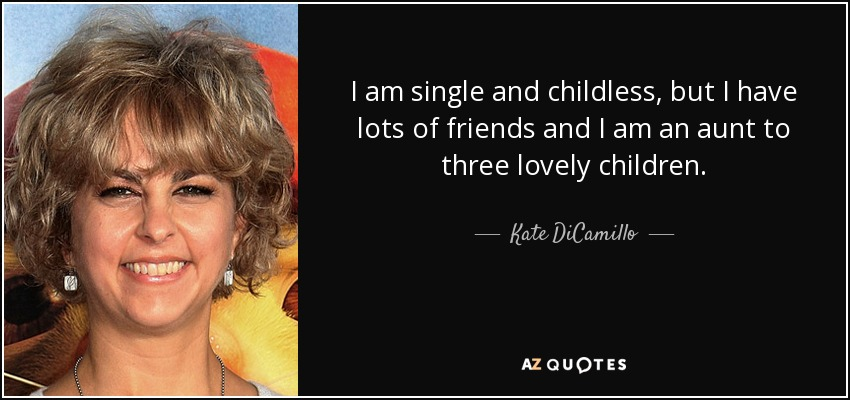 I am single and childless, but I have lots of friends and I am an aunt to three lovely children. - Kate DiCamillo