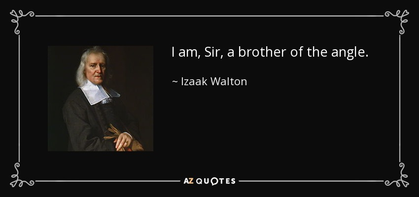 I am, Sir, a brother of the angle. - Izaak Walton