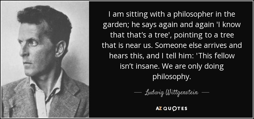 I am sitting with a philosopher in the garden; he says again and again 'I know that that's a tree', pointing to a tree that is near us. Someone else arrives and hears this, and I tell him: 'This fellow isn't insane. We are only doing philosophy. - Ludwig Wittgenstein