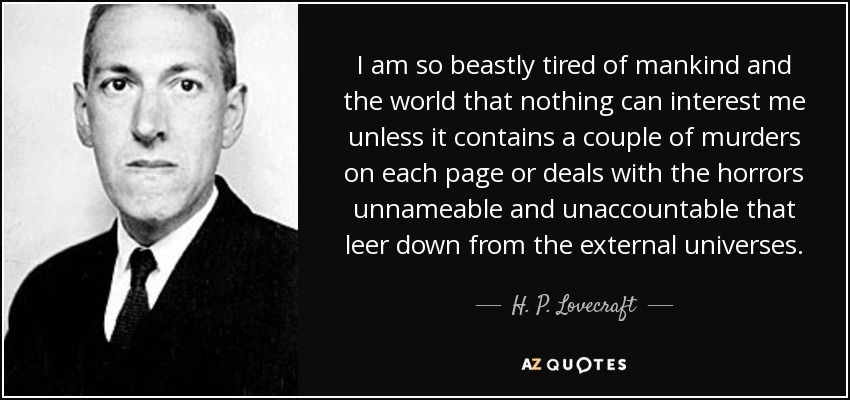 I am so beastly tired of mankind and the world that nothing can interest me unless it contains a couple of murders on each page or deals with the horrors unnameable and unaccountable that leer down from the external universes. - H. P. Lovecraft