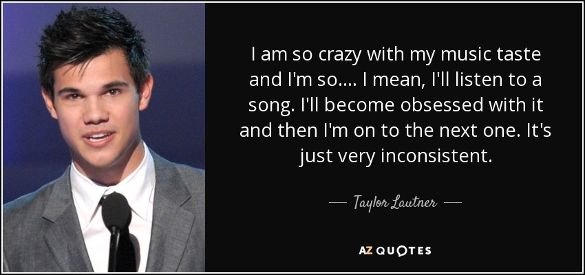 I am so crazy with my music taste and I'm so .... I mean, I'll listen to a song. I'll become obsessed with it and then I'm on to the next one. It's just very inconsistent. - Taylor Lautner