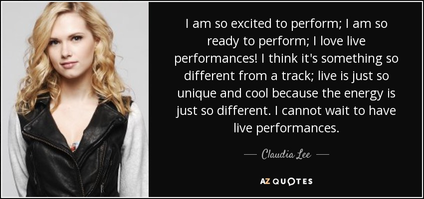 I am so excited to perform; I am so ready to perform; I love live performances! I think it's something so different from a track; live is just so unique and cool because the energy is just so different. I cannot wait to have live performances. - Claudia Lee