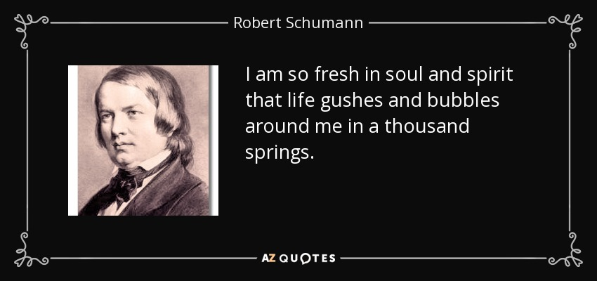 I am so fresh in soul and spirit that life gushes and bubbles around me in a thousand springs. - Robert Schumann
