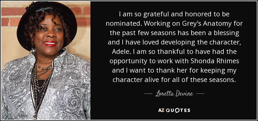 I am so grateful and honored to be nominated. Working on Grey's Anatomy for the past few seasons has been a blessing and I have loved developing the character, Adele. I am so thankful to have had the opportunity to work with Shonda Rhimes and I want to thank her for keeping my character alive for all of these seasons. - Loretta Devine