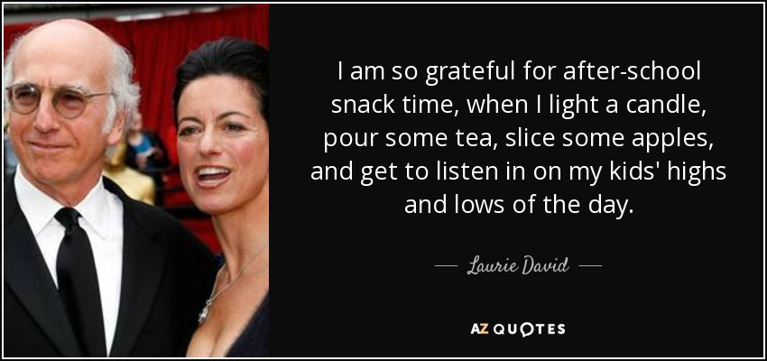 I am so grateful for after-school snack time, when I light a candle, pour some tea, slice some apples, and get to listen in on my kids' highs and lows of the day. - Laurie David