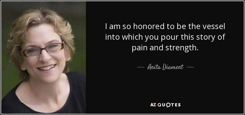 I am so honored to be the vessel into which you pour this story of pain and strength. - Anita Diament