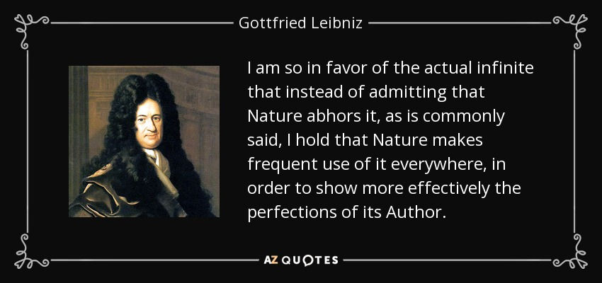 I am so in favor of the actual infinite that instead of admitting that Nature abhors it, as is commonly said, I hold that Nature makes frequent use of it everywhere, in order to show more effectively the perfections of its Author. - Gottfried Leibniz