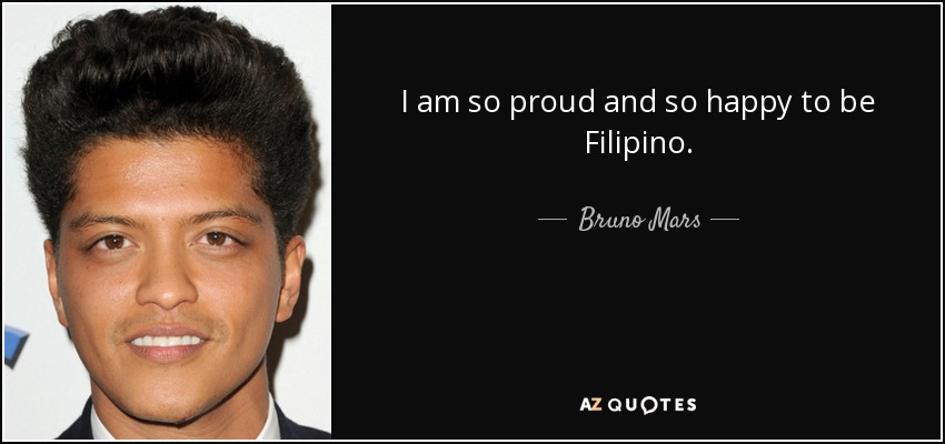 I am so proud and so happy to be Filipino. - Bruno Mars