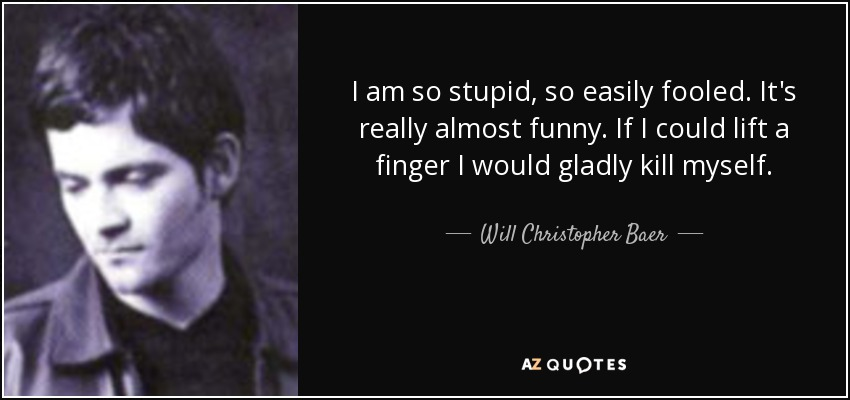 I am so stupid, so easily fooled. It's really almost funny. If I could lift a finger I would gladly kill myself. - Will Christopher Baer