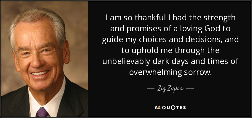 I am so thankful I had the strength and promises of a loving God to guide my choices and decisions, and to uphold me through the unbelievably dark days and times of overwhelming sorrow. - Zig Ziglar