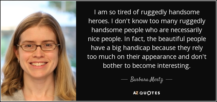 I am so tired of ruggedly handsome heroes. I don't know too many ruggedly handsome people who are necessarily nice people. In fact, the beautiful people have a big handicap because they rely too much on their appearance and don't bother to become interesting. - Barbara Mertz