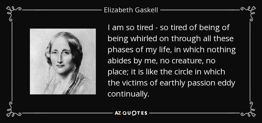 I am so tired - so tired of being of being whirled on through all these phases of my life, in which nothing abides by me, no creature, no place; it is like the circle in which the victims of earthly passion eddy continually. - Elizabeth Gaskell