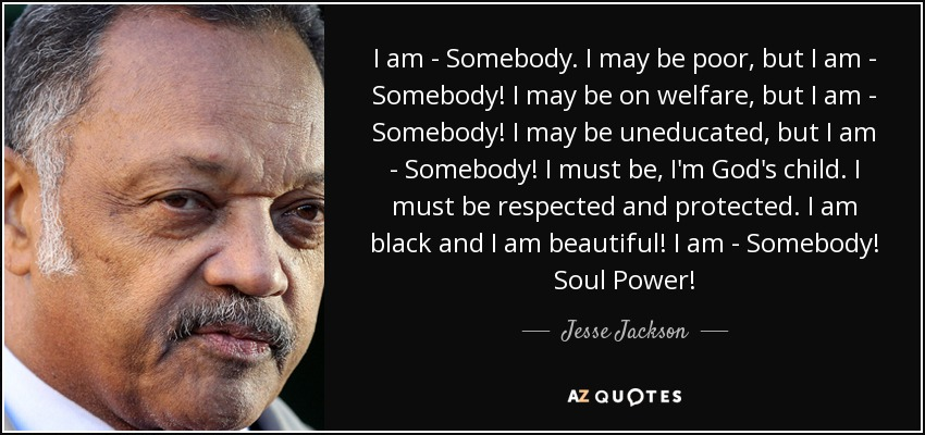 I am - Somebody. I may be poor, but I am - Somebody! I may be on welfare, but I am - Somebody! I may be uneducated, but I am - Somebody! I must be, I'm God's child. I must be respected and protected. I am black and I am beautiful! I am - Somebody! Soul Power! - Jesse Jackson
