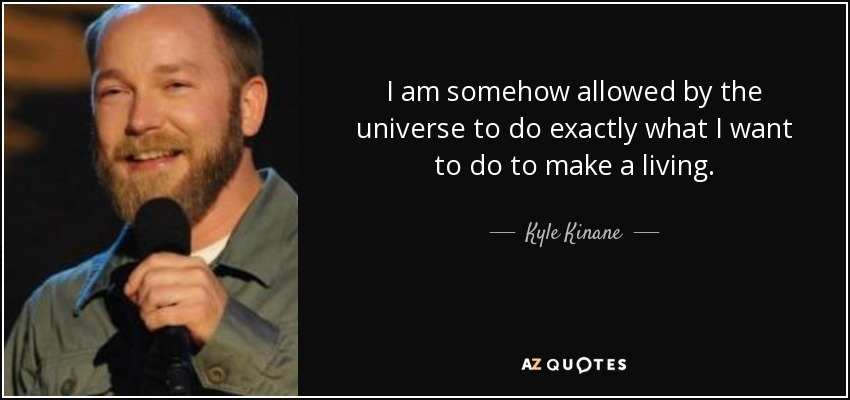I am somehow allowed by the universe to do exactly what I want to do to make a living. - Kyle Kinane