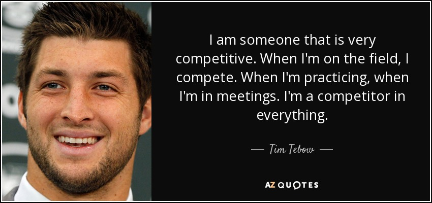 I am someone that is very competitive. When I'm on the field, I compete. When I'm practicing, when I'm in meetings. I'm a competitor in everything. - Tim Tebow