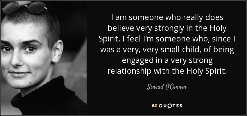 I am someone who really does believe very strongly in the Holy Spirit. I feel I'm someone who, since I was a very, very small child, of being engaged in a very strong relationship with the Holy Spirit. - Sinead O'Connor