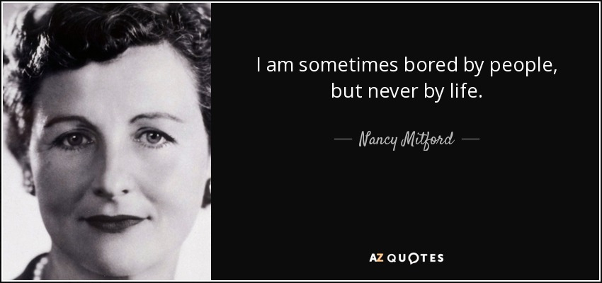 I am sometimes bored by people, but never by life. - Nancy Mitford