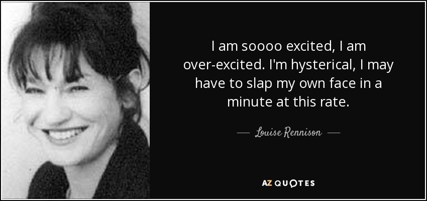 I am soooo excited, I am over-excited. I'm hysterical, I may have to slap my own face in a minute at this rate. - Louise Rennison