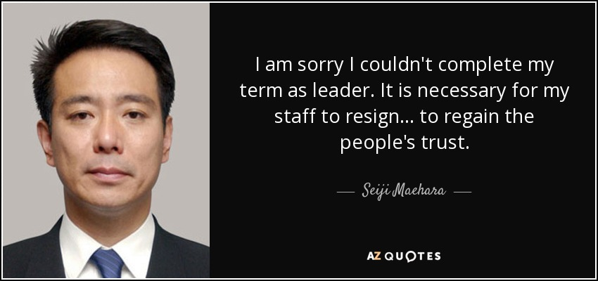 I am sorry I couldn't complete my term as leader. It is necessary for my staff to resign ... to regain the people's trust. - Seiji Maehara