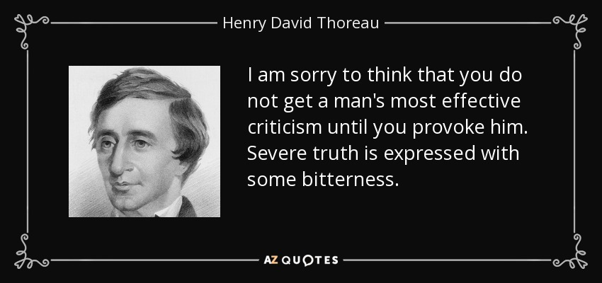 I am sorry to think that you do not get a man's most effective criticism until you provoke him. Severe truth is expressed with some bitterness. - Henry David Thoreau